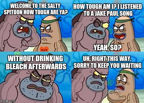 How Tough Are You Meme | WELCOME TO THE SALTY SPITOON HOW TOUGH ARE YA? HOW TOUGH AM I? I LISTENED TO A JAKE PAUL SONG WITHOUT DRINKING BLEACH AFTERWARDS UH, RIGHT T | image tagged in memes,how tough are you | made w/ Imgflip meme maker