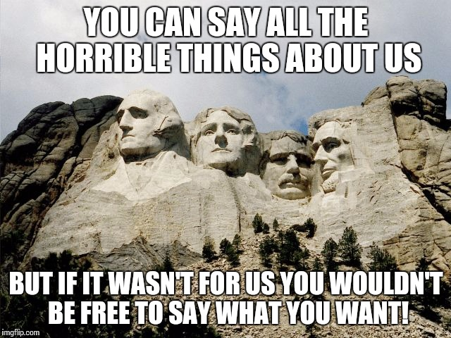 YOU CAN SAY ALL THE HORRIBLE THINGS ABOUT US BUT IF IT WASN'T FOR US YOU WOULDN'T BE FREE TO SAY WHAT YOU WANT! | image tagged in mount rushmore | made w/ Imgflip meme maker