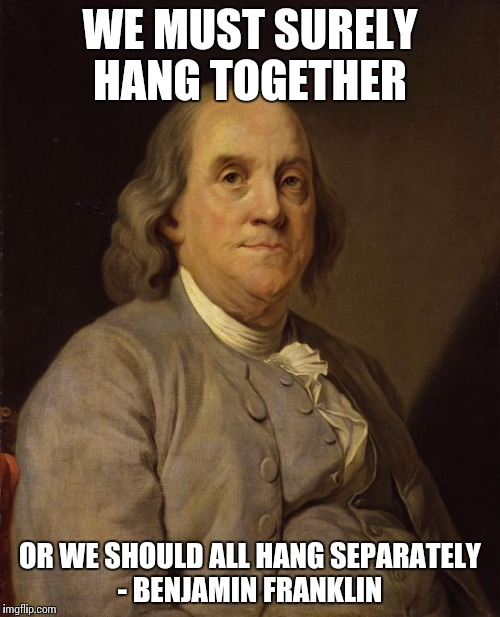 Benjamin Franklin | WE MUST SURELY HANG TOGETHER OR WE SHOULD ALL HANG SEPARATELY - BENJAMIN FRANKLIN | image tagged in benjamin franklin | made w/ Imgflip meme maker