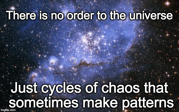 The Universe | There is no order to the universe Just cycles of chaos that sometimes make patterns | image tagged in the universe | made w/ Imgflip meme maker