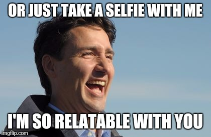 Justin Trudeau | OR JUST TAKE A SELFIE WITH ME I'M SO RELATABLE WITH YOU | image tagged in justin trudeau | made w/ Imgflip meme maker
