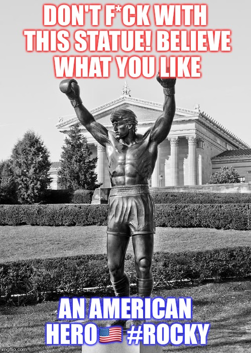 DON'T F*CK WITH THIS STATUE! BELIEVE WHAT YOU LIKE AN AMERICAN HERO | image tagged in rocky an american hero | made w/ Imgflip meme maker