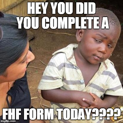 Third World Skeptical Kid Meme | HEY YOU DID YOU COMPLETE A FHF FORM TODAY???? | image tagged in memes,third world skeptical kid | made w/ Imgflip meme maker
