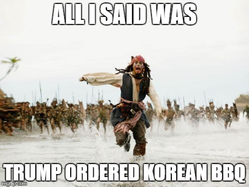 Jack Sparrow Being Chased Meme | ALL I SAID WAS TRUMP ORDERED KOREAN BBQ | image tagged in memes,jack sparrow being chased | made w/ Imgflip meme maker