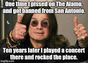 One time I pissed on The Alamo, and got banned from San Antonio. Ten years later I played a concert there and rocked the place. | made w/ Imgflip meme maker