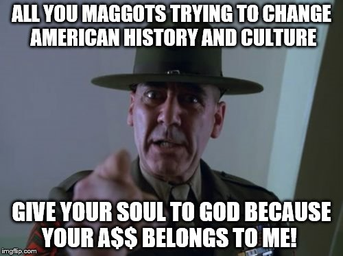 Sergeant Hartmann Meme | ALL YOU MAGGOTS TRYING TO CHANGE AMERICAN HISTORY AND CULTURE GIVE YOUR SOUL TO GOD BECAUSE YOUR A$$ BELONGS TO ME! | image tagged in memes,sergeant hartmann | made w/ Imgflip meme maker