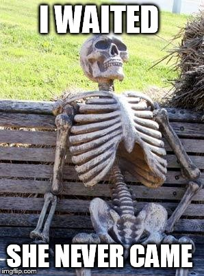 Waiting Skeleton Meme | I WAITED SHE NEVER CAME | image tagged in memes,waiting skeleton | made w/ Imgflip meme maker