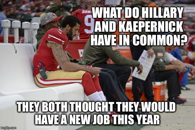 Ba Da Bing! | WHAT DO HILLARY AND KAEPERNICK HAVE IN COMMON? THEY BOTH THOUGHT THEY WOULD HAVE A NEW JOB THIS YEAR | image tagged in colin kaepernick participation,hillary,job,unemployed | made w/ Imgflip meme maker