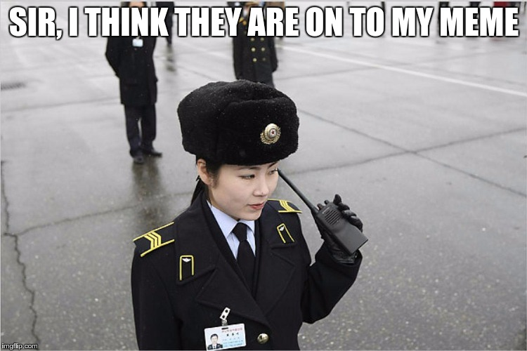 At this moment in time, somewhere in North Korea | SIR, I THINK THEY ARE ON TO MY MEME | image tagged in north korea,memes,funny,korea | made w/ Imgflip meme maker