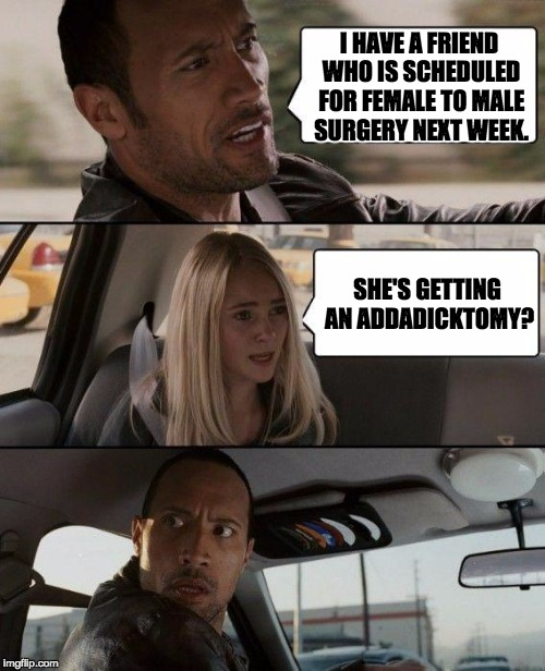 The Rock Driving Meme | I HAVE A FRIEND WHO IS SCHEDULED FOR FEMALE TO MALE SURGERY NEXT WEEK. SHE'S GETTING AN ADDADICKTOMY? | image tagged in memes,the rock driving | made w/ Imgflip meme maker