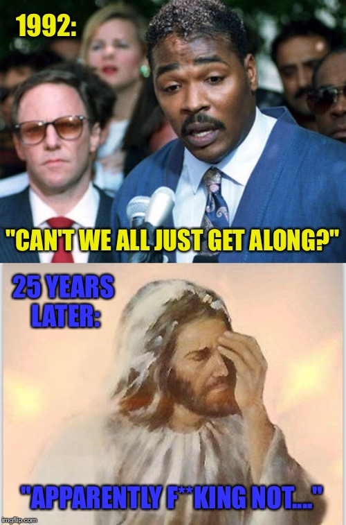 "Rodney And Jesus Are Disappointed | 1992: ""CAN'T WE ALL JUST GET ALONG?"" 25 YEARS LATER: ""APPARENTLY F**KING NOT...."" 