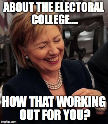 Hilary Laughing | ABOUT THE ELECTORAL COLLEGE.... HOW THAT WORKING OUT FOR YOU? | image tagged in hilary laughing | made w/ Imgflip meme maker