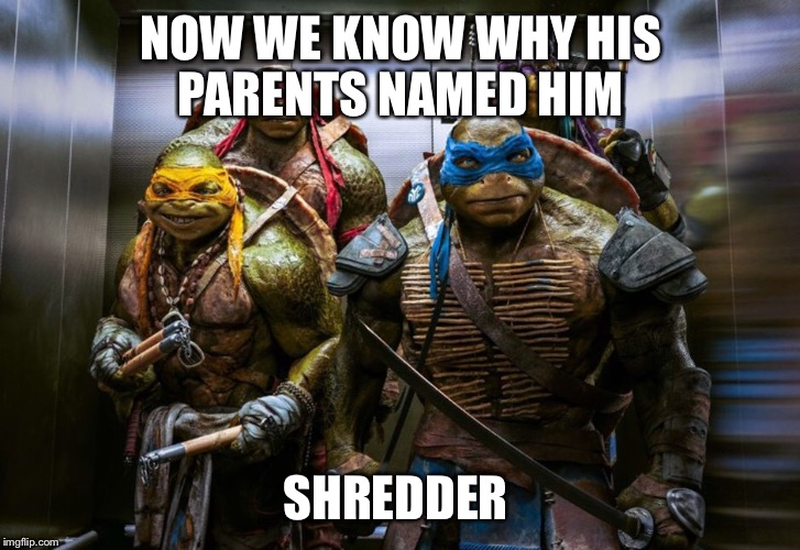NOW WE KNOW WHY HIS PARENTS NAMED HIM SHREDDER | made w/ Imgflip meme maker