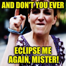 AND DON'T YOU EVER ECLIPSE ME AGAIN, MISTER! | made w/ Imgflip meme maker