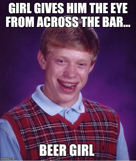 Bad Luck Brian Meme | GIRL GIVES HIM THE EYE FROM ACROSS THE BAR... BEER GIRL | image tagged in memes,bad luck brian | made w/ Imgflip meme maker