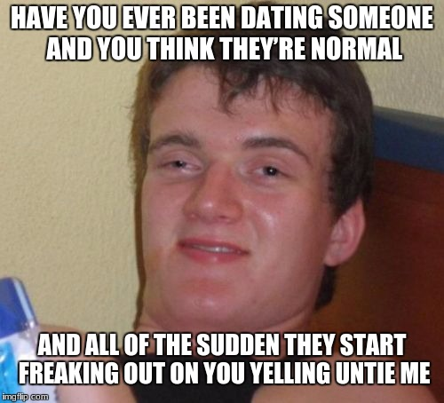 10 Guy Meme | HAVE YOU EVER BEEN DATING SOMEONE AND YOU THINK THEY'RE NORMAL AND ALL OF THE SUDDEN THEY START FREAKING OUT ON YOU YELLING UNTIE ME | image tagged in memes,10 guy | made w/ Imgflip meme maker