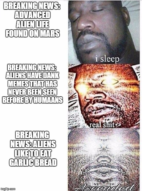 I sleep meme with ascended template | BREAKING NEWS: ADVANCED ALIEN LIFE FOUND ON MARS BREAKING NEWS: ALIENS LIKE TO EAT GARLIC BREAD BREAKING NEWS: ALIENS HAVE DANK MEMES THAT H | image tagged in i sleep meme with ascended template | made w/ Imgflip meme maker