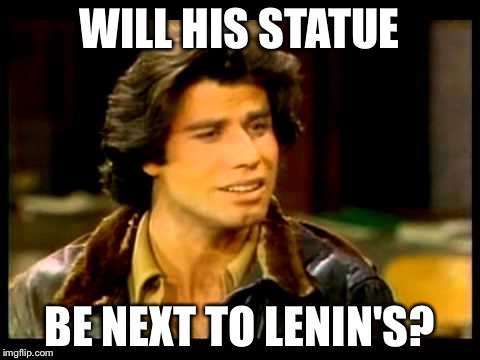 WILL HIS STATUE BE NEXT TO LENIN'S? | made w/ Imgflip meme maker