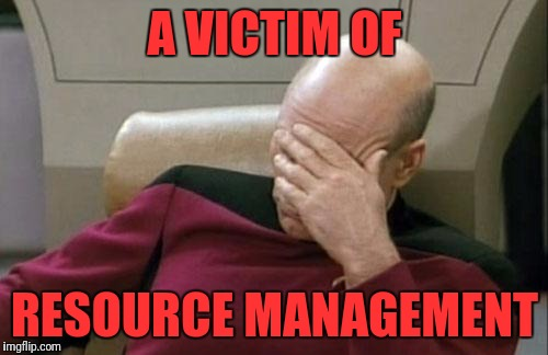 Captain Picard Facepalm Meme | A VICTIM OF RESOURCE MANAGEMENT | image tagged in memes,captain picard facepalm | made w/ Imgflip meme maker