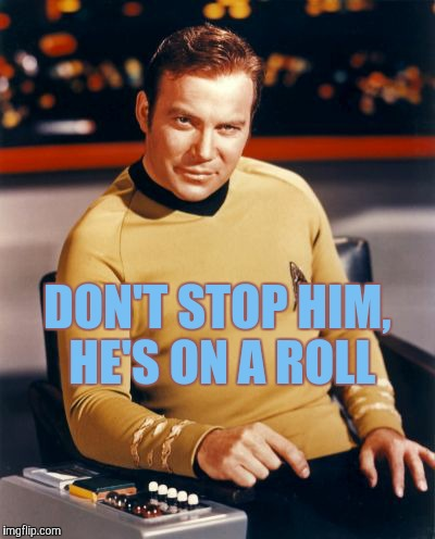 Kirk thinks you're interesting,,, | DON'T STOP HIM, HE'S ON A ROLL | image tagged in kirk thinks you're interesting | made w/ Imgflip meme maker