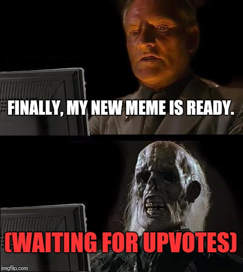 Ill Just Wait Here Meme | FINALLY, MY NEW MEME IS READY. (WAITING FOR UPVOTES) | image tagged in memes,ill just wait here | made w/ Imgflip meme maker
