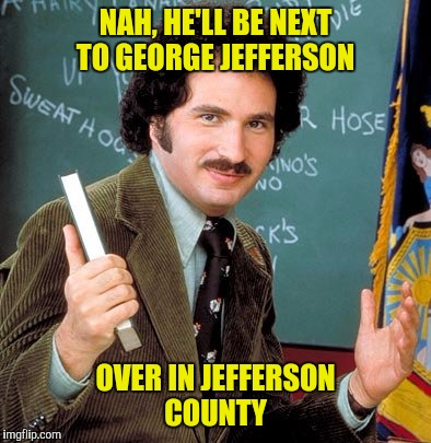 NAH, HE'LL BE NEXT TO GEORGE JEFFERSON OVER IN JEFFERSON COUNTY | made w/ Imgflip meme maker
