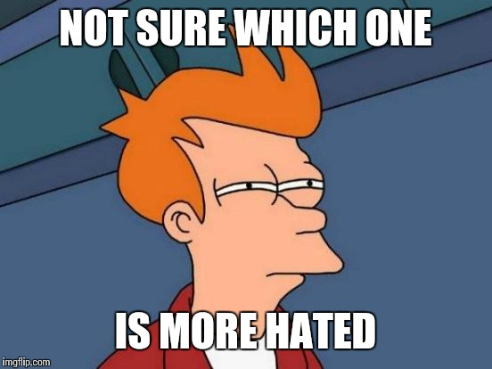 Futurama Fry Meme | NOT SURE WHICH ONE IS MORE HATED | image tagged in memes,futurama fry | made w/ Imgflip meme maker