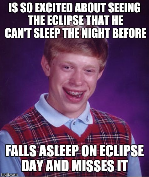 Poor Brian.  Guess he'll have to catch the next one lol | IS SO EXCITED ABOUT SEEING THE ECLIPSE THAT HE CAN'T SLEEP THE NIGHT BEFORE FALLS ASLEEP ON ECLIPSE DAY AND MISSES IT | image tagged in memes,bad luck brian,jbmemegeek,eclipse | made w/ Imgflip meme maker