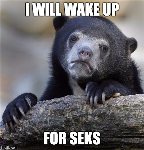 Confession Bear Meme | I WILL WAKE UP FOR SEKS | image tagged in memes,confession bear | made w/ Imgflip meme maker