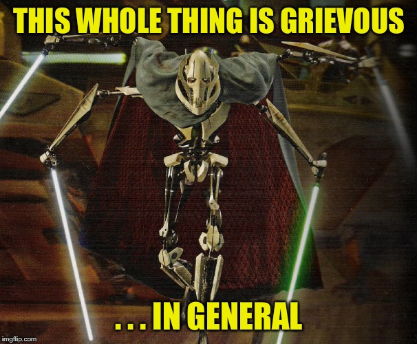 THIS WHOLE THING IS GRIEVOUS . . . IN GENERAL | made w/ Imgflip meme maker