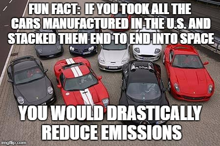 Cars | FUN FACT:  IF YOU TOOK ALL THE CARS MANUFACTURED IN THE U.S. AND STACKED THEM END TO END INTO SPACE YOU WOULD DRASTICALLY REDUCE EMISSIONS | image tagged in cars | made w/ Imgflip meme maker