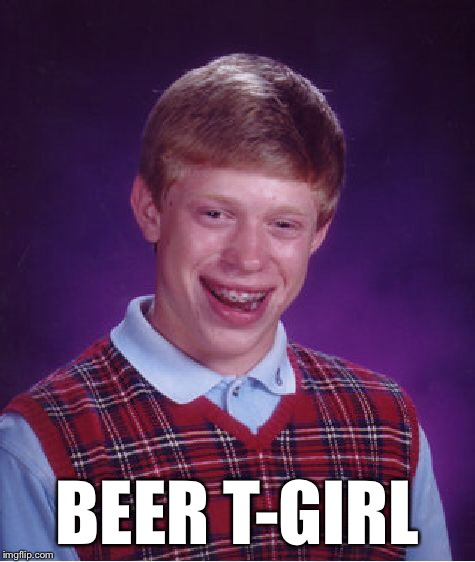 Bad Luck Brian Meme | BEER T-GIRL | image tagged in memes,bad luck brian | made w/ Imgflip meme maker