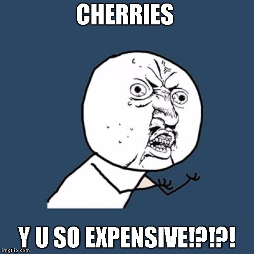 4 why tho  | CHERRIES Y U SO EXPENSIVE!?!?! | image tagged in memes,y u no,dang,wtf | made w/ Imgflip meme maker