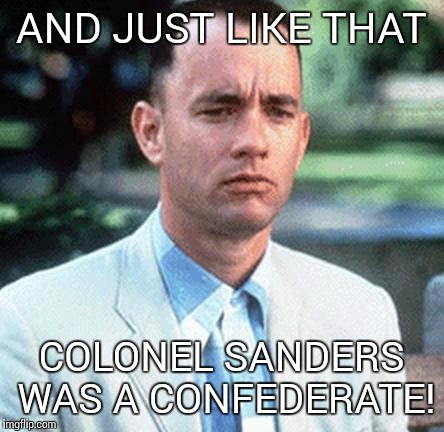 forrest gump | AND JUST LIKE THAT COLONEL SANDERS WAS A CONFEDERATE! | image tagged in forrest gump | made w/ Imgflip meme maker