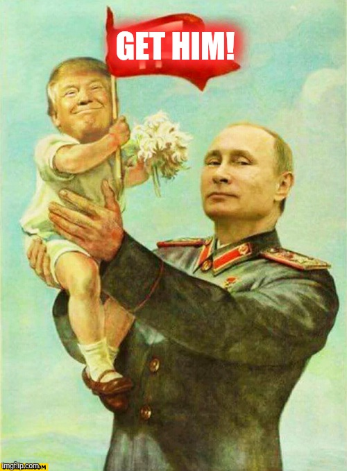 putin holding baby donald | GET HIM! | image tagged in putin holding baby donald | made w/ Imgflip meme maker