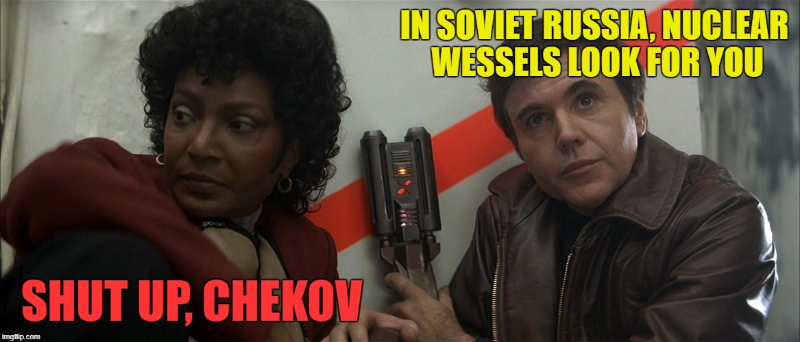 IN SOVIET RUSSIA, NUCLEAR WESSELS LOOK FOR YOU SHUT UP, CHEKOV | made w/ Imgflip meme maker