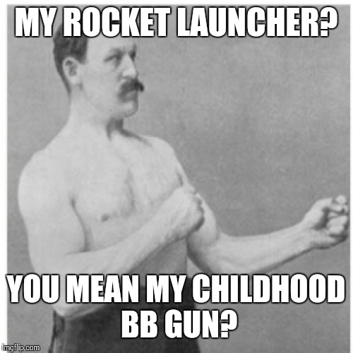 Overly Manly Man Meme | MY ROCKET LAUNCHER? YOU MEAN MY CHILDHOOD BB GUN? | image tagged in memes,overly manly man | made w/ Imgflip meme maker
