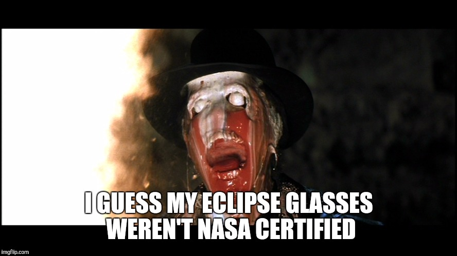 Indiana Jones Face Melt | I GUESS MY ECLIPSE GLASSES WEREN'T NASA CERTIFIED | image tagged in indiana jones face melt | made w/ Imgflip meme maker