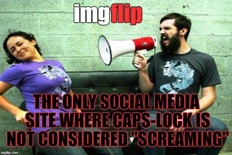 "ALL CAPS ON BY DEFAULT | img THE ONLY SOCIAL MEDIA SITE WHERE CAPS-LOCK IS NOT CONSIDERED ""SCREAMING"" flip 