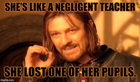 One Does Not Simply Meme | SHE'S LIKE A NEGLIGENT TEACHER SHE LOST ONE OF HER PUPILS. | image tagged in memes,one does not simply | made w/ Imgflip meme maker
