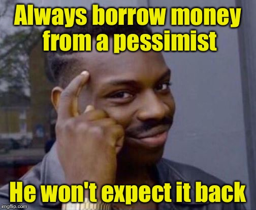 Smart Guy | Always borrow money from a pessimist He won't expect it back | image tagged in smart guy | made w/ Imgflip meme maker