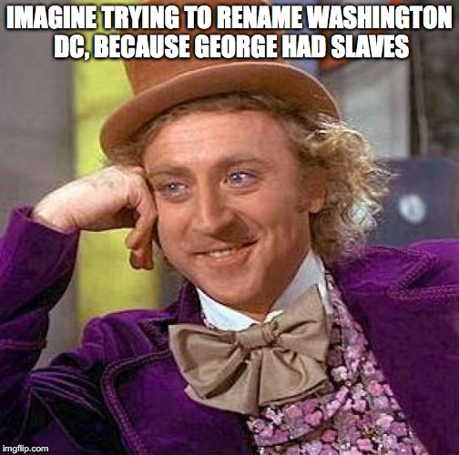 Creepy Condescending Wonka Meme | IMAGINE TRYING TO RENAME WASHINGTON DC, BECAUSE GEORGE HAD SLAVES | image tagged in memes,creepy condescending wonka | made w/ Imgflip meme maker