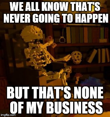 But thats none of my business skeleton | WE ALL KNOW THAT'S NEVER GOING TO HAPPEN BUT THAT'S NONE OF MY BUSINESS | image tagged in but thats none of my business skeleton | made w/ Imgflip meme maker