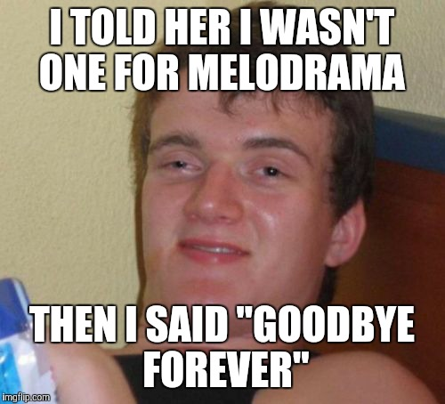 "10 Guy Meme | I TOLD HER I WASN'T ONE FOR MELODRAMA THEN I SAID ""GOODBYE FOREVER"" 