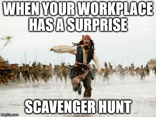 Jack Sparrow Being Chased Meme | WHEN YOUR WORKPLACE HAS A SURPRISE SCAVENGER HUNT | image tagged in memes,jack sparrow being chased | made w/ Imgflip meme maker