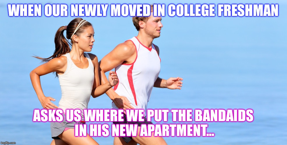 WHEN OUR NEWLY MOVED IN COLLEGE FRESHMAN ASKS US WHERE WE PUT THE BANDAIDS IN HIS NEW APARTMENT... | image tagged in runningcouplw | made w/ Imgflip meme maker