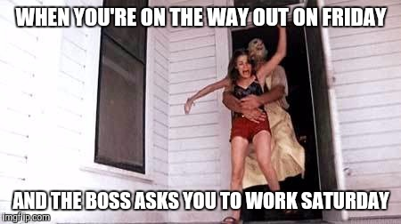 Chainsaw OT | WHEN YOU'RE ON THE WAY OUT ON FRIDAY AND THE BOSS ASKS YOU TO WORK SATURDAY | image tagged in chainsaw ot | made w/ Imgflip meme maker