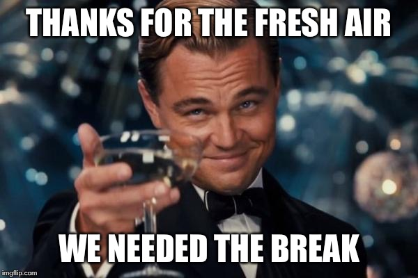 Leonardo Dicaprio Cheers Meme | THANKS FOR THE FRESH AIR WE NEEDED THE BREAK | image tagged in memes,leonardo dicaprio cheers | made w/ Imgflip meme maker