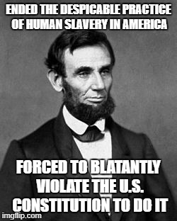 ENDED THE DESPICABLE PRACTICE OF HUMAN SLAVERY IN AMERICA FORCED TO BLATANTLY VIOLATE THE U.S. CONSTITUTION TO DO IT | made w/ Imgflip meme maker