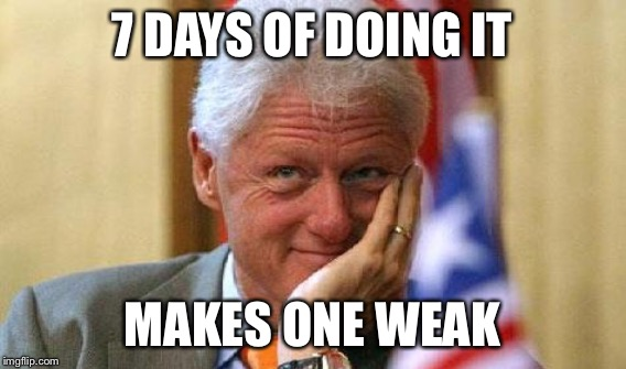 7 DAYS OF DOING IT MAKES ONE WEAK | made w/ Imgflip meme maker
